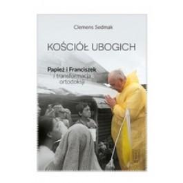Kościół ubogich. Papież Franciszek i transformacja ortodoksji