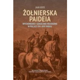 Żołnierska paideia Wychowanie i szkolenie wojskowe w Polsce XVI-XVII wieku