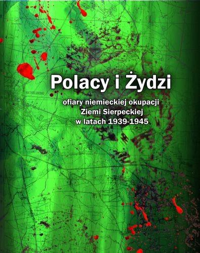 Polacy i Żydzi ofiary niemieckiej okupacji Ziemi Sierpeckiej w latach 1939-1945