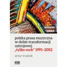 """Polska prasa muzyczna w dobie transformacji ustrojowej. """"Tylko Rock"""" 1991–2002"""