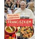 Przy stole z papieżem Franciszkiem Jego historie, jego potrawy, jego goście