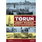 Toruń między wojnami. Opowieść o życiu miasta 1918-1939