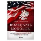 Rozbijanie monolitu. Polityka Stanów Zjednoczonych wobec Polski 1945-1988